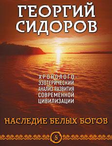 Хронолого-эзотерический анализ развития современной цивилизации. Книга 5 Наследие белых богов. Сидоров Георгий Алексеевич